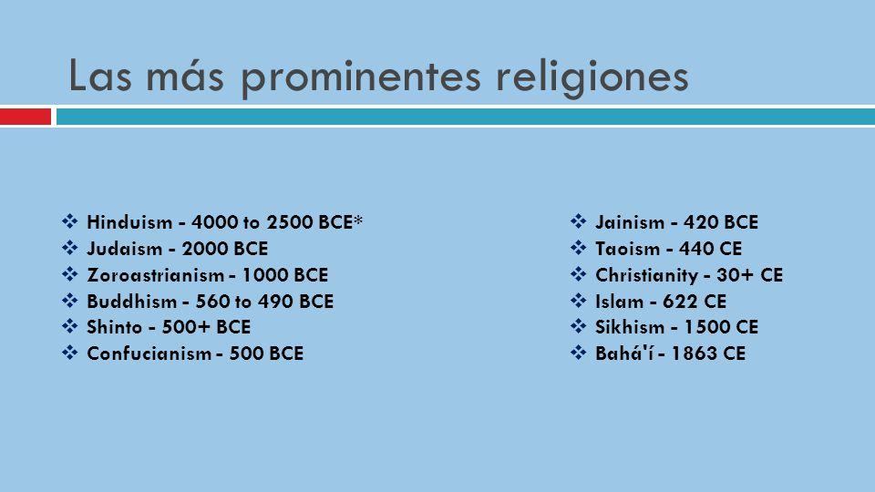 Las más prominentes religiones Hinduism - 4000 to 2500 BCE* Judaism - 2000 BCE Zoroastrianism - 1000 BCE Buddhism - 560 to 490 BCE Shinto - 500+ BCE Confucianism - 500 BCE Jainism - 420 BCE Taoism - 440 CE Christianity - 30+ CE Islam - 622 CE Sikhism - 1500 CE Bahá í - 1863 CE