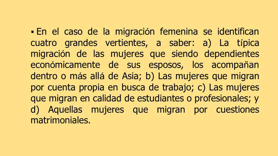 En el caso de la migraci ó n femenina se identifican cuatro grandes vertientes, a saber: a) La t í pica migraci ó n de las mujeres que siendo dependientes econ ó micamente de sus esposos, los acompa ñ an dentro o m á s all á de Asia; b) Las mujeres que migran por cuenta propia en busca de trabajo; c) Las mujeres que migran en calidad de estudiantes o profesionales; y d) Aquellas mujeres que migran por cuestiones matrimoniales.