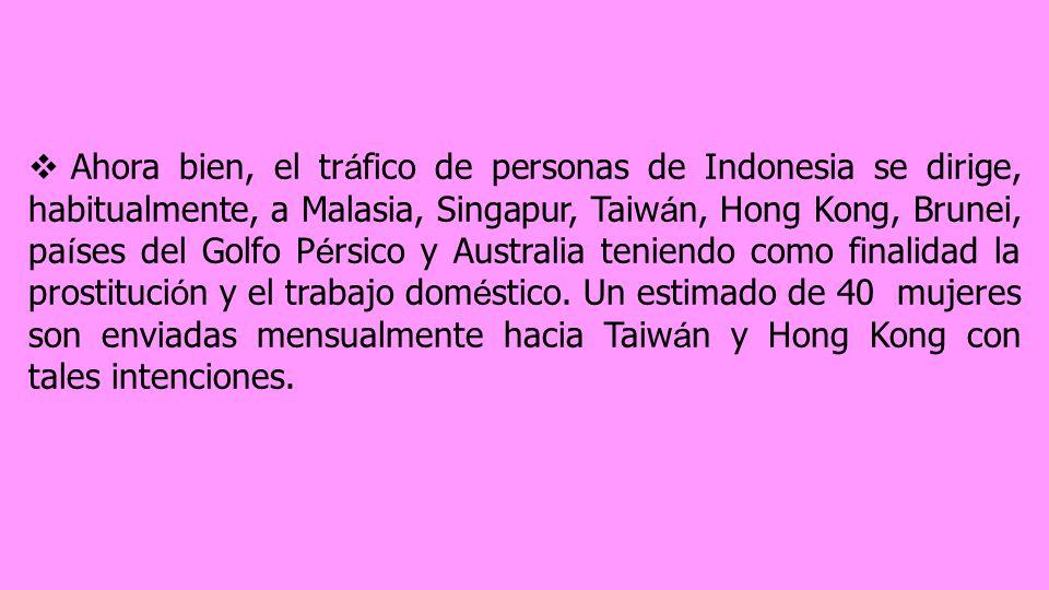 Ahora bien, el tr á fico de personas de Indonesia se dirige, habitualmente, a Malasia, Singapur, Taiw á n, Hong Kong, Brunei, pa í ses del Golfo P é rsico y Australia teniendo como finalidad la prostituci ó n y el trabajo dom é stico.