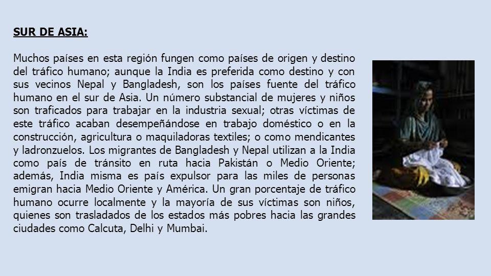 SUR DE ASIA: Muchos pa í ses en esta regi ó n fungen como pa í ses de origen y destino del tr á fico humano; aunque la India es preferida como destino y con sus vecinos Nepal y Bangladesh, son los pa í ses fuente del tr á fico humano en el sur de Asia.