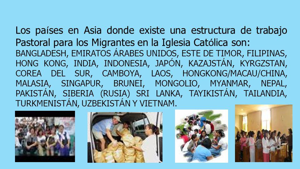 Los pa í ses en Asia donde existe una estructura de trabajo Pastoral para los Migrantes en la Iglesia Cat ó lica son: BANGLADESH, EMIRATOS Á RABES UNIDOS, ESTE DE TIMOR, FILIPINAS, HONG KONG, INDIA, INDONESIA, JAP Ó N, KAZAJST Á N, KYRGZSTAN, COREA DEL SUR, CAMBOYA, LAOS, HONGKONG/MACAU/CHINA, MALASIA, SINGAPUR, BRUNEI, MONGOLIO, MYANMAR, NEPAL, PAKIST Á N, SIBERIA (RUSIA) SRI LANKA, TAYIKIST Á N, TAILANDIA, TURKMENIST Á N, UZBEKIST Á N Y VIETNAM.