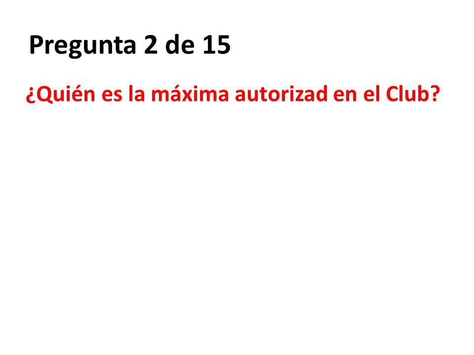 Pregunta 2 de 15 ¿Quién es la máxima autorizad en el Club?