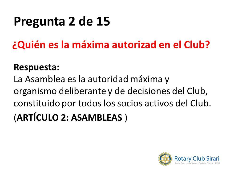 Pregunta 2 de 15 ¿Quién es la máxima autorizad en el Club? Respuesta: La Asamblea es la autoridad máxima y organismo deliberante y de decisiones del C