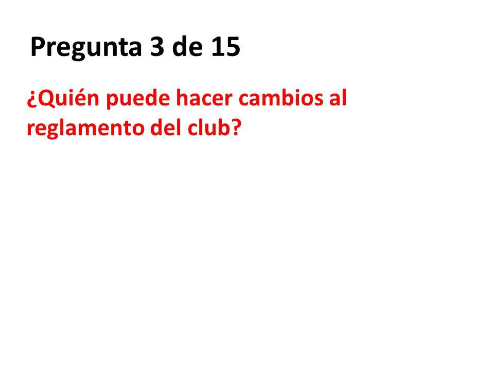 Pregunta 3 de 15 ¿Quién puede hacer cambios al reglamento del club?