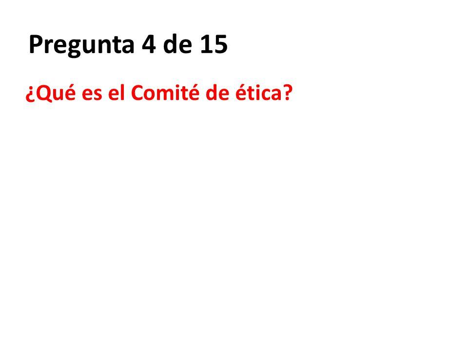 Pregunta 4 de 15 ¿Qué es el Comité de ética?
