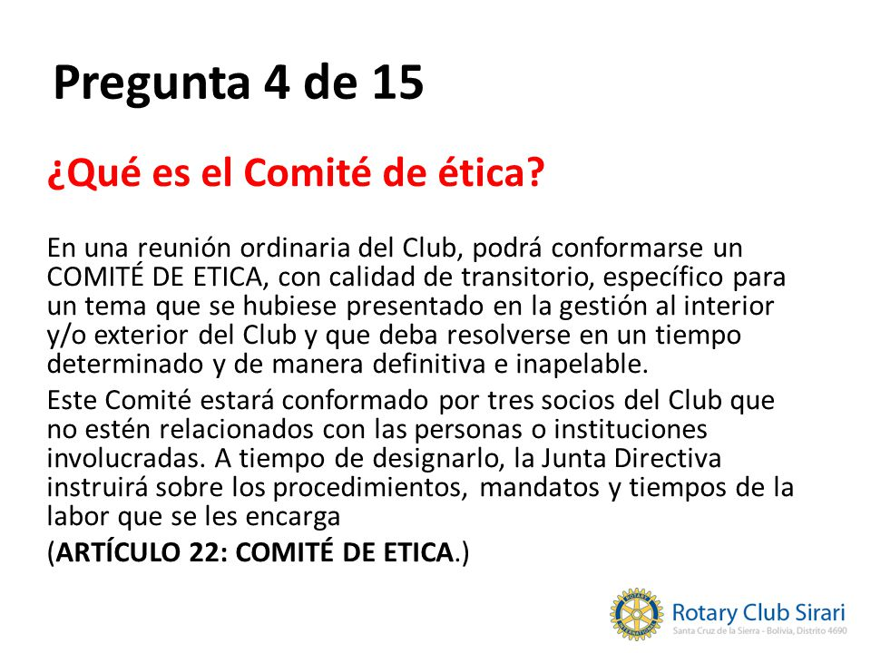 Pregunta 4 de 15 ¿Qué es el Comité de ética? En una reunión ordinaria del Club, podrá conformarse un COMITÉ DE ETICA, con calidad de transitorio, espe