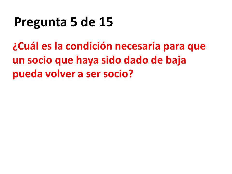 Pregunta 5 de 15 ¿Cuál es la condición necesaria para que un socio que haya sido dado de baja pueda volver a ser socio?