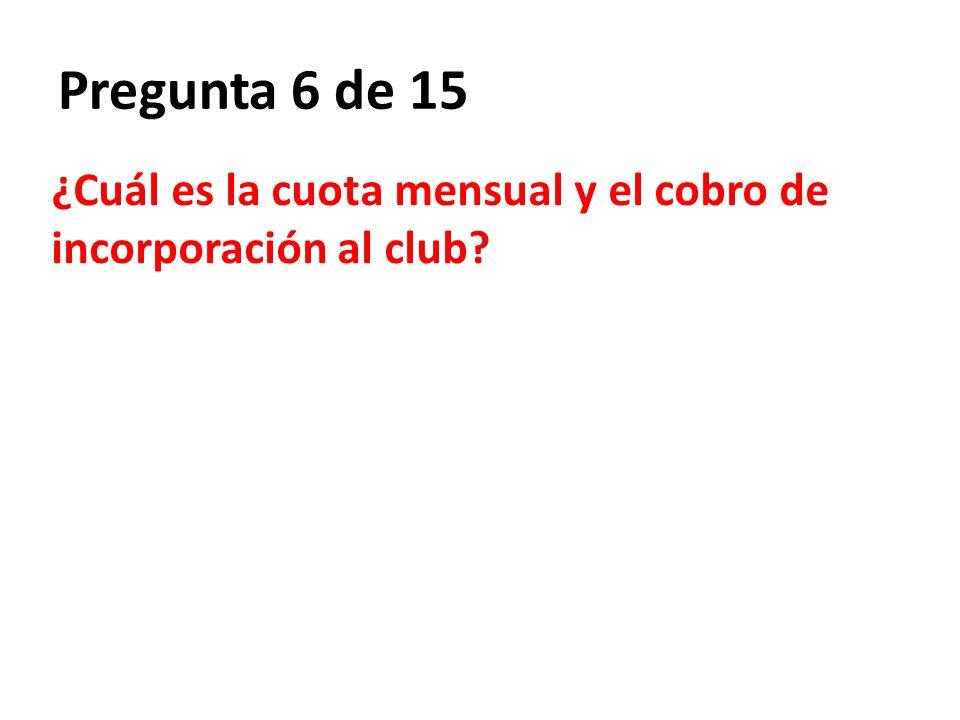 Pregunta 6 de 15 ¿Cuál es la cuota mensual y el cobro de incorporación al club?