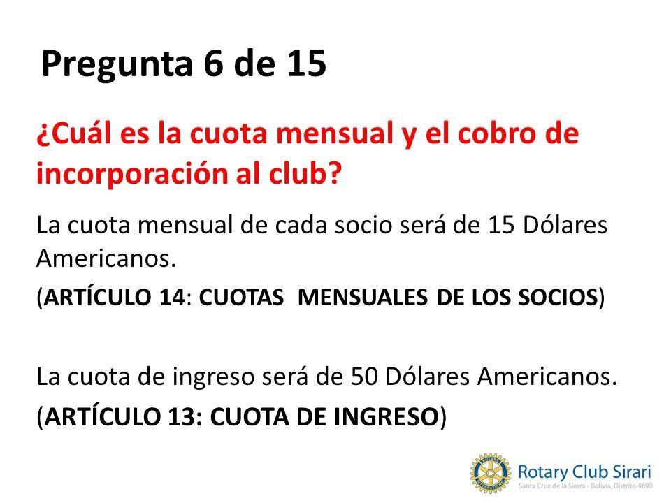 Pregunta 6 de 15 ¿Cuál es la cuota mensual y el cobro de incorporación al club? La cuota mensual de cada socio será de 15 Dólares Americanos. (ARTÍCUL