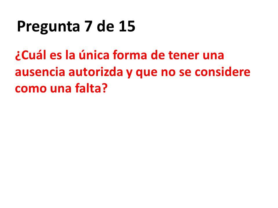 Pregunta 7 de 15 ¿Cuál es la única forma de tener una ausencia autorizda y que no se considere como una falta?