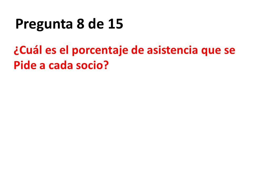 Pregunta 8 de 15 ¿Cuál es el porcentaje de asistencia que se Pide a cada socio?