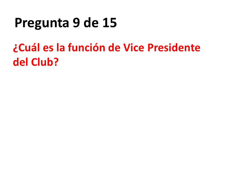 Pregunta 9 de 15 ¿Cuál es la función de Vice Presidente del Club?