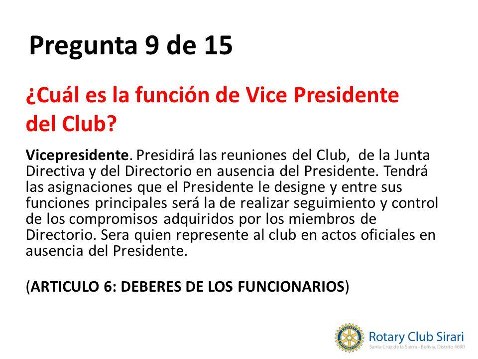 Pregunta 9 de 15 ¿Cuál es la función de Vice Presidente del Club? Vicepresidente. Presidirá las reuniones del Club, de la Junta Directiva y del Direct