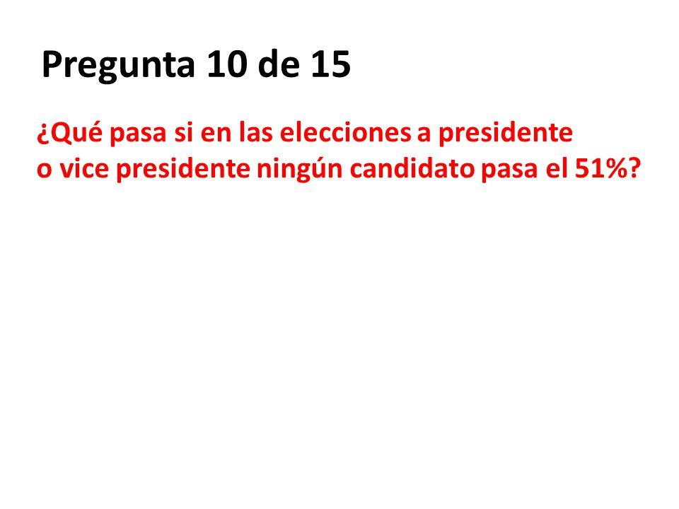 Pregunta 10 de 15 ¿Qué pasa si en las elecciones a presidente o vice presidente ningún candidato pasa el 51%?