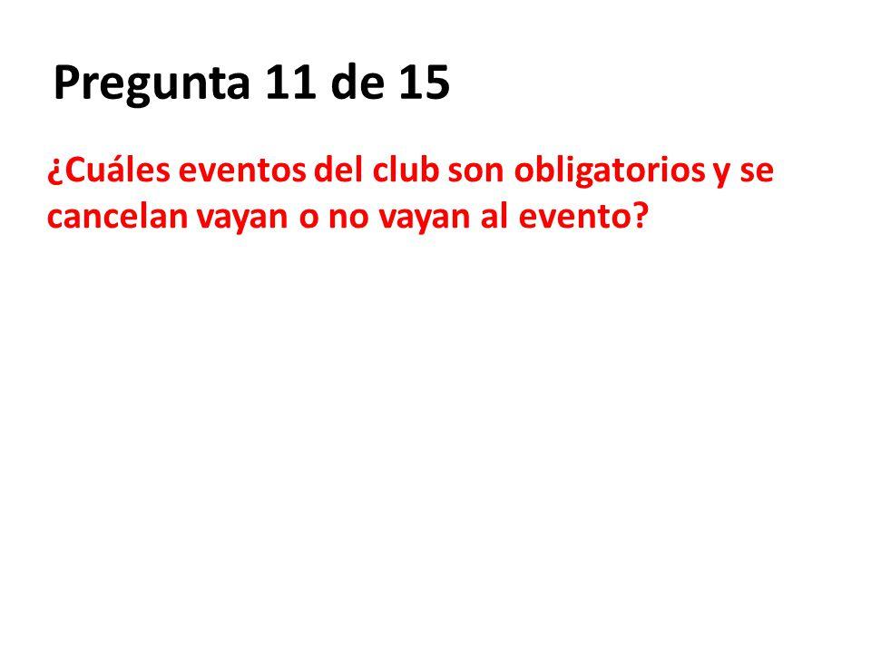 Pregunta 11 de 15 ¿Cuáles eventos del club son obligatorios y se cancelan vayan o no vayan al evento?