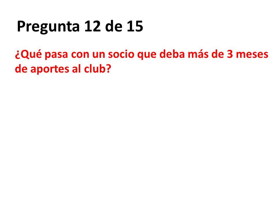 Pregunta 12 de 15 ¿Qué pasa con un socio que deba más de 3 meses de aportes al club?