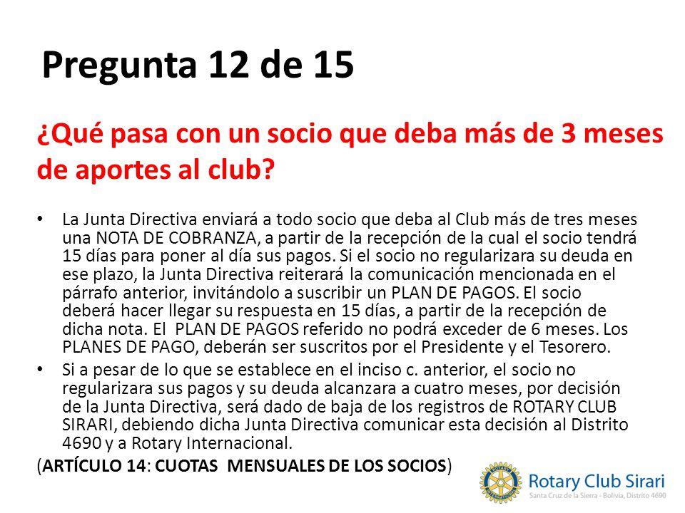 Pregunta 12 de 15 ¿Qué pasa con un socio que deba más de 3 meses de aportes al club? La Junta Directiva enviará a todo socio que deba al Club más de t