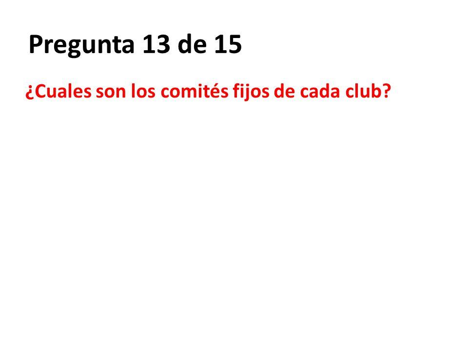 Pregunta 13 de 15 ¿Cuales son los comités fijos de cada club?