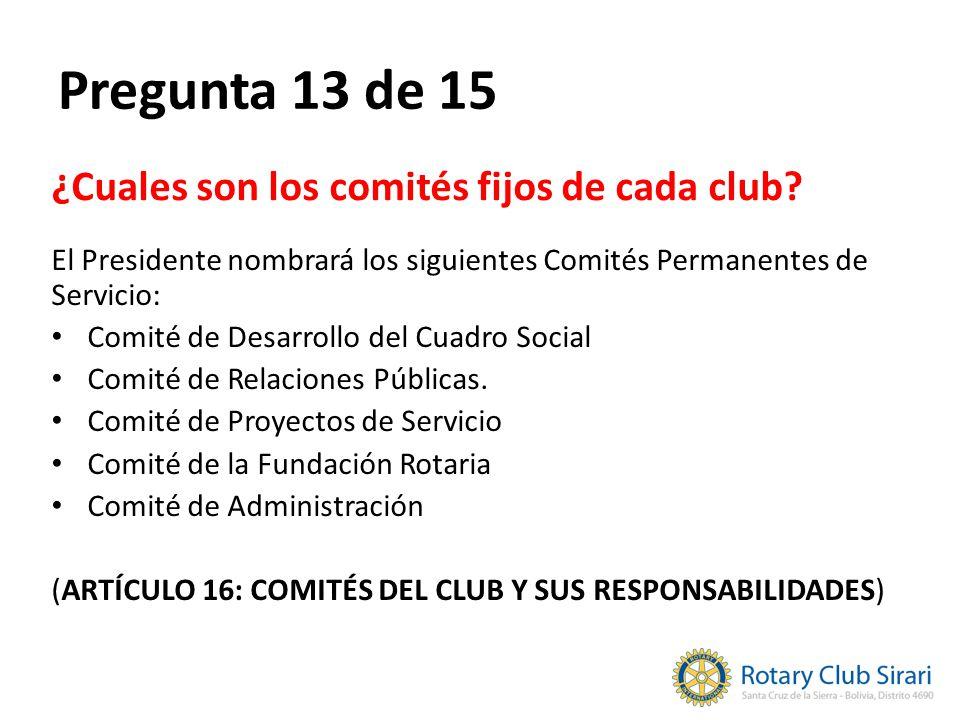 Pregunta 13 de 15 ¿Cuales son los comités fijos de cada club? El Presidente nombrará los siguientes Comités Permanentes de Servicio: Comité de Desarro