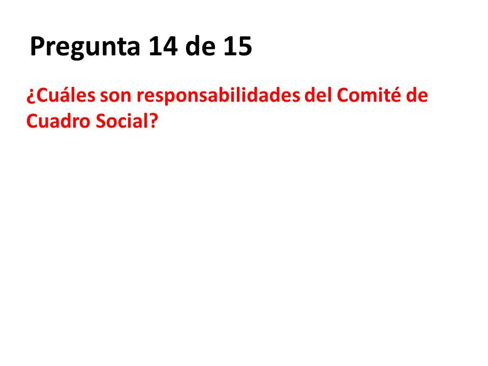 Pregunta 14 de 15 ¿Cuáles son responsabilidades del Comité de Cuadro Social?
