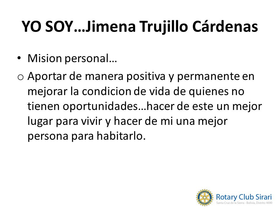 YO SOY…Jimena Trujillo Cárdenas Mision personal… o Aportar de manera positiva y permanente en mejorar la condicion de vida de quienes no tienen oportunidades…hacer de este un mejor lugar para vivir y hacer de mi una mejor persona para habitarlo.