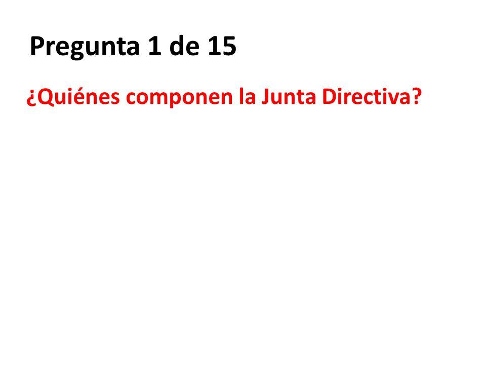 Pregunta 1 de 15 ¿Quiénes componen la Junta Directiva?