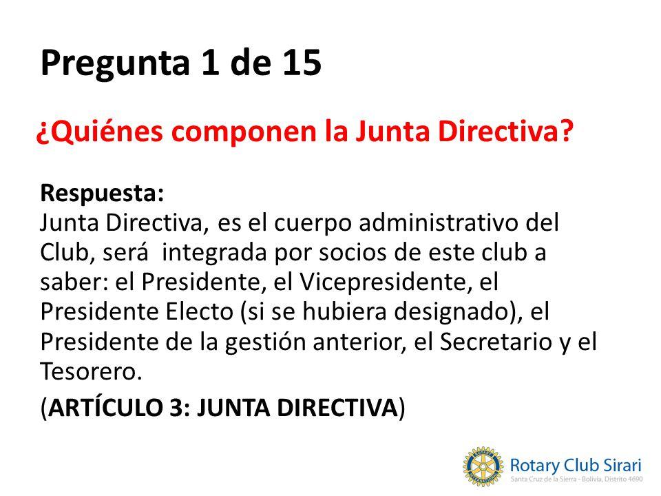 Pregunta 1 de 15 Respuesta: Junta Directiva, es el cuerpo administrativo del Club, será integrada por socios de este club a saber: el Presidente, el Vicepresidente, el Presidente Electo (si se hubiera designado), el Presidente de la gestión anterior, el Secretario y el Tesorero.