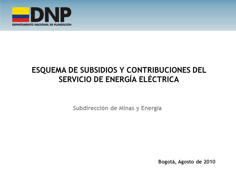 ESQUEMA DE SUBSIDIOS Y CONTRIBUCIONES DEL SERVICIO DE ENERGÍA ELÉCTRICA Bogotá, Agosto de 2010 Subdirección de Minas y Energía