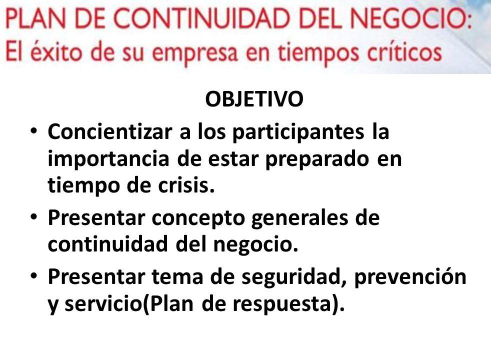 OBJETIVO Concientizar a los participantes la importancia de estar preparado en tiempo de crisis. Presentar concepto generales de continuidad del negoc