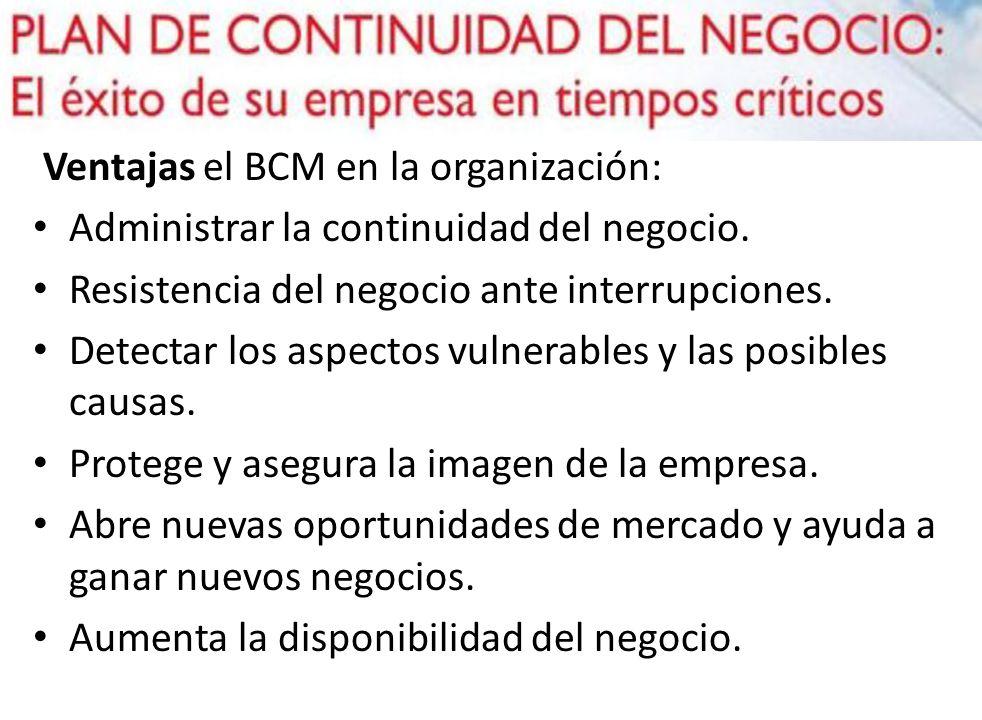 Ventajas el BCM en la organización: Administrar la continuidad del negocio. Resistencia del negocio ante interrupciones. Detectar los aspectos vulnera