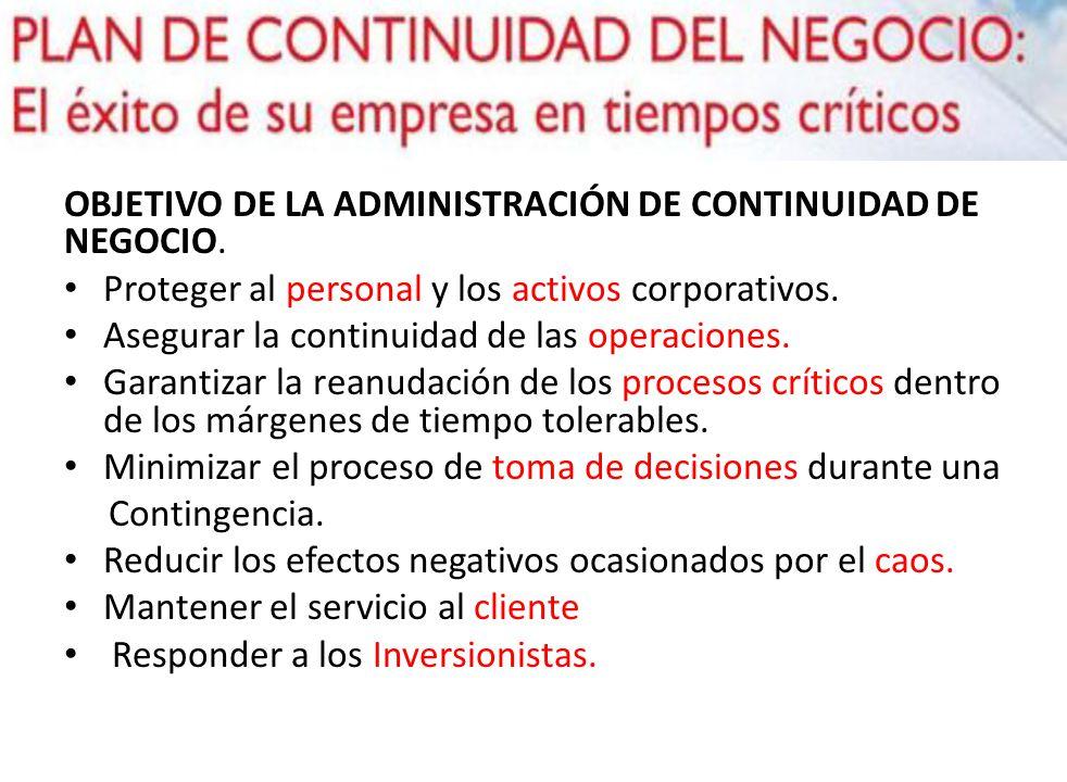 OBJETIVO DE LA ADMINISTRACIÓN DE CONTINUIDAD DE NEGOCIO. Proteger al personal y los activos corporativos. Asegurar la continuidad de las operaciones.