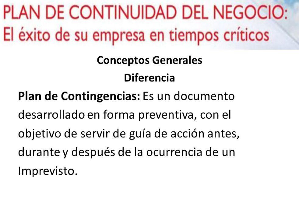 Conceptos Generales Diferencia Plan de Contingencias: Es un documento desarrollado en forma preventiva, con el objetivo de servir de guía de acción an