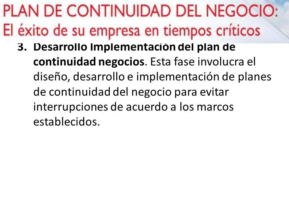 3.Desarrollo Implementación del plan de continuidad negocios. Esta fase involucra el diseño, desarrollo e implementación de planes de continuidad del