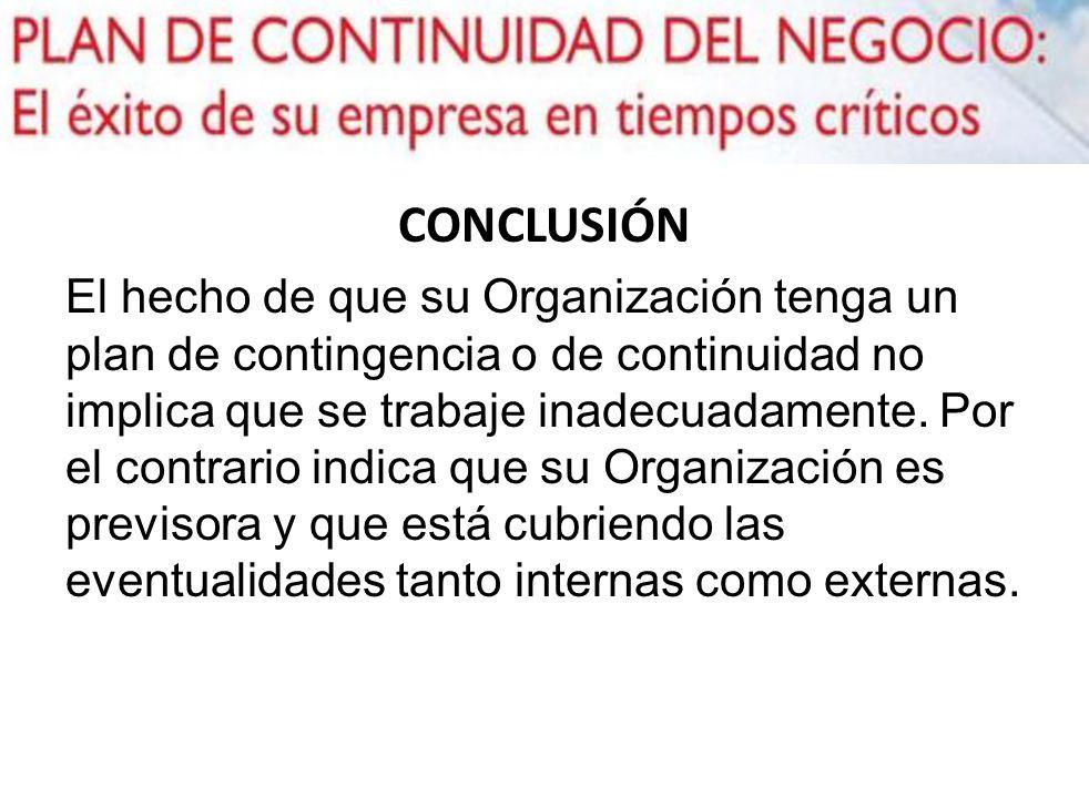 CONCLUSIÓN El hecho de que su Organización tenga un plan de contingencia o de continuidad no implica que se trabaje inadecuadamente. Por el contrario