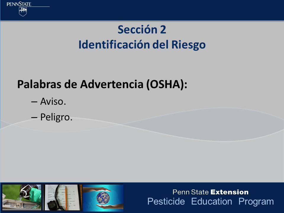 Pesticide Education Program Palabras de Advertencia (OSHA): – Aviso. – Peligro. Sección 2 Identificación del Riesgo