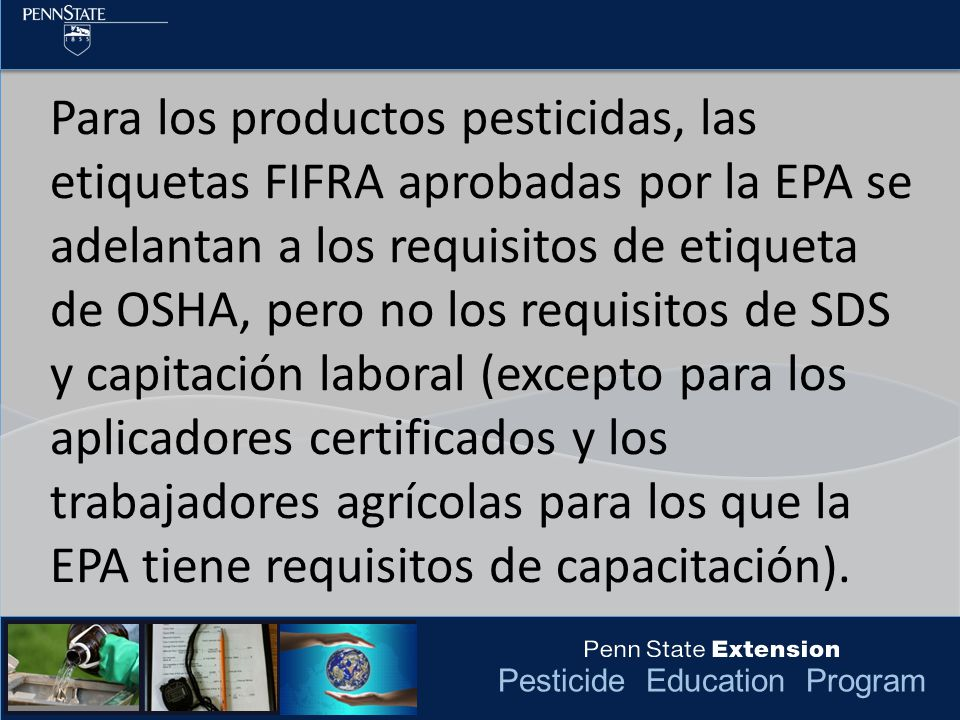 Pesticide Education Program Para los productos pesticidas, las etiquetas FIFRA aprobadas por la EPA se adelantan a los requisitos de etiqueta de OSHA,