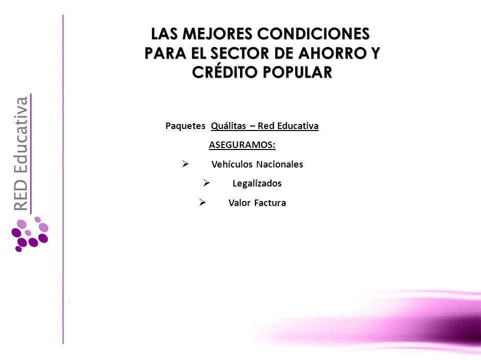 LAS MEJORES CONDICIONES PARA EL SECTOR DE AHORRO Y CRÉDITO POPULAR Paquetes Quálitas – Red Educativa ASEGURAMOS: Vehículos Nacionales Legalizados Valor Factura