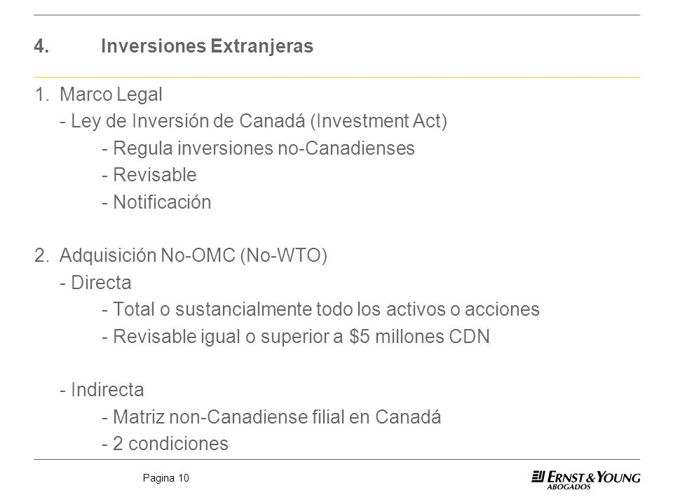 Pagina 10 4.Inversiones Extranjeras 1.Marco Legal - Ley de Inversión de Canadá (Investment Act) - Regula inversiones no-Canadienses - Revisable - Notificación 2.Adquisición No-OMC (No-WTO) - Directa - Total o sustancialmente todo los activos o acciones - Revisable igual o superior a $5 millones CDN - Indirecta - Matriz non-Canadiense filial en Canadá - 2 condiciones