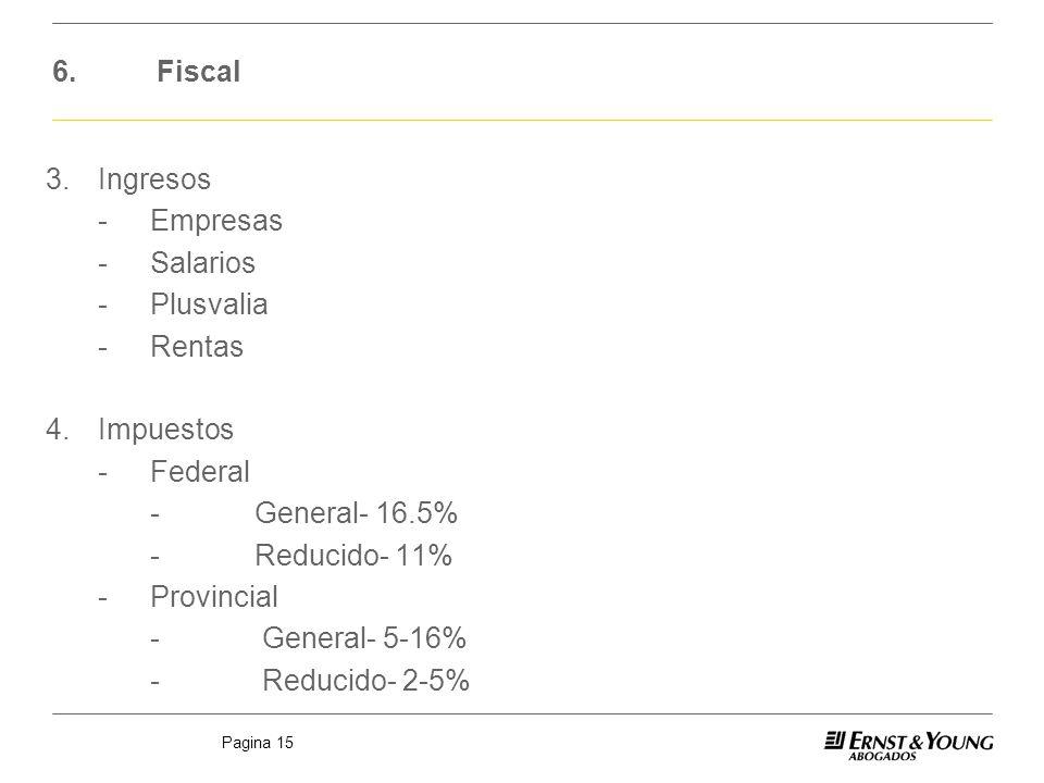 Pagina 15 6.Fiscal 3.Ingresos -Empresas -Salarios -Plusvalia -Rentas 4.Impuestos -Federal -General- 16.5% -Reducido- 11% -Provincial - General- 5-16%