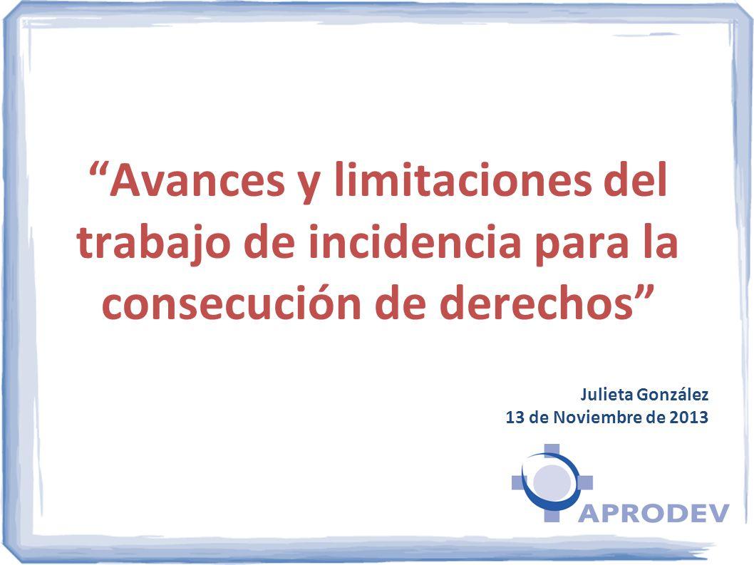 Avances y limitaciones del trabajo de incidencia para la consecución de derechos Julieta González 13 de Noviembre de 2013