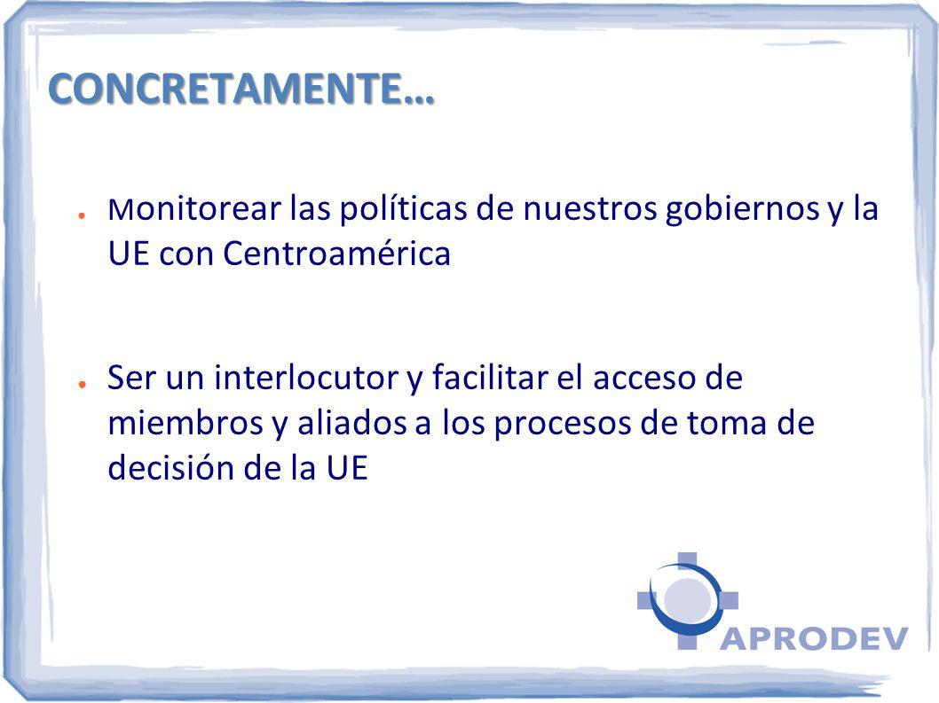 CONCRETAMENTE… M onitorear las políticas de nuestros gobiernos y la UE con Centroamérica Ser un interlocutor y facilitar el acceso de miembros y aliad