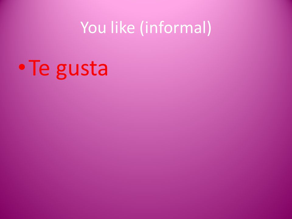 You like (informal) Te gusta