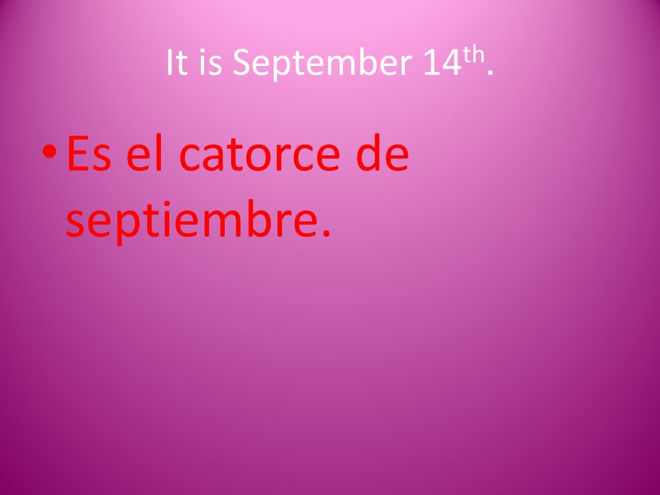 It is September 14 th. Es el catorce de septiembre.
