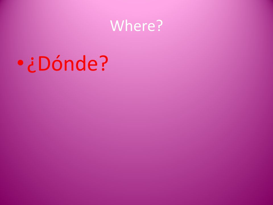 Where? ¿Dónde?