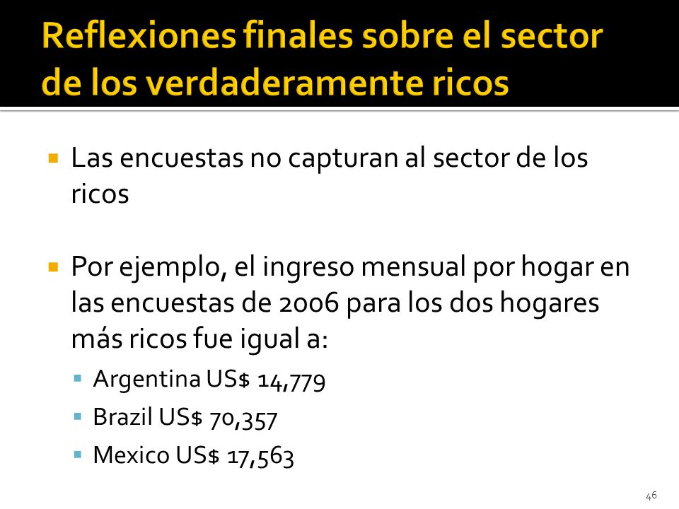 Las encuestas no capturan al sector de los ricos Por ejemplo, el ingreso mensual por hogar en las encuestas de 2006 para los dos hogares más ricos fue igual a: Argentina US$ 14,779 Brazil US$ 70,357 Mexico US$ 17,563 46
