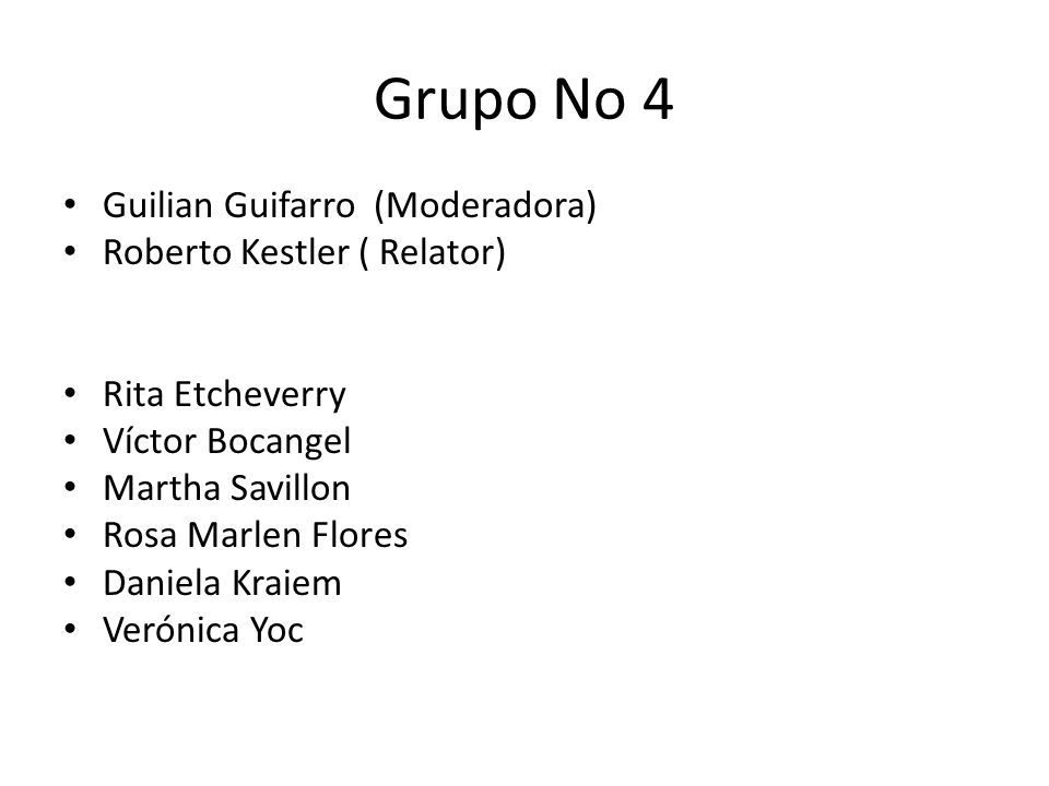Grupo No 4 Guilian Guifarro (Moderadora) Roberto Kestler ( Relator) Rita Etcheverry Víctor Bocangel Martha Savillon Rosa Marlen Flores Daniela Kraiem