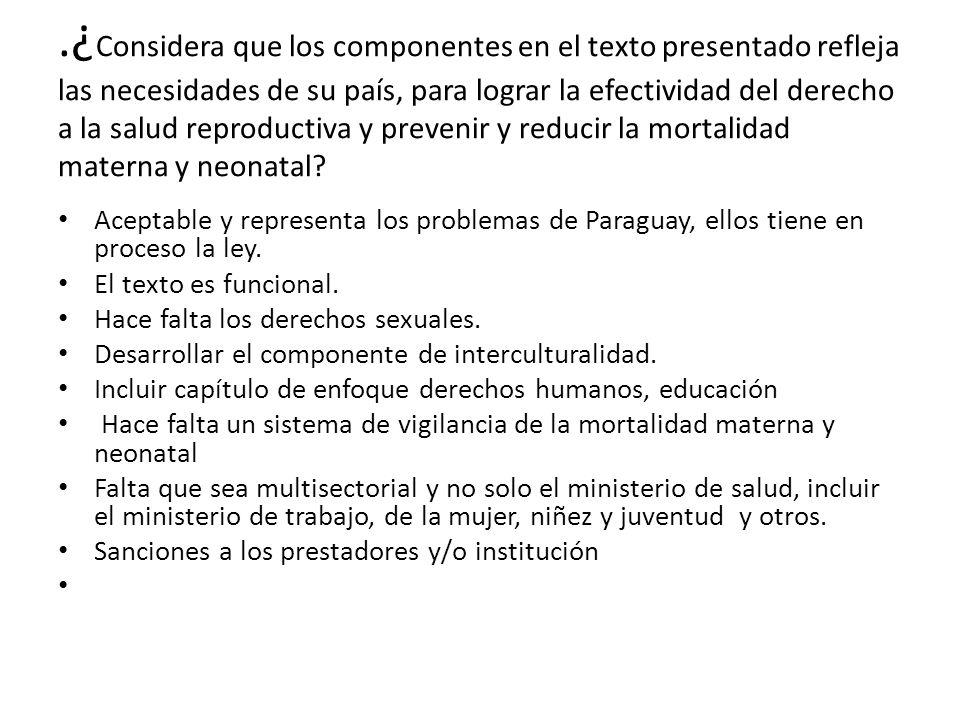 .¿ Considera que los componentes en el texto presentado refleja las necesidades de su país, para lograr la efectividad del derecho a la salud reproduc
