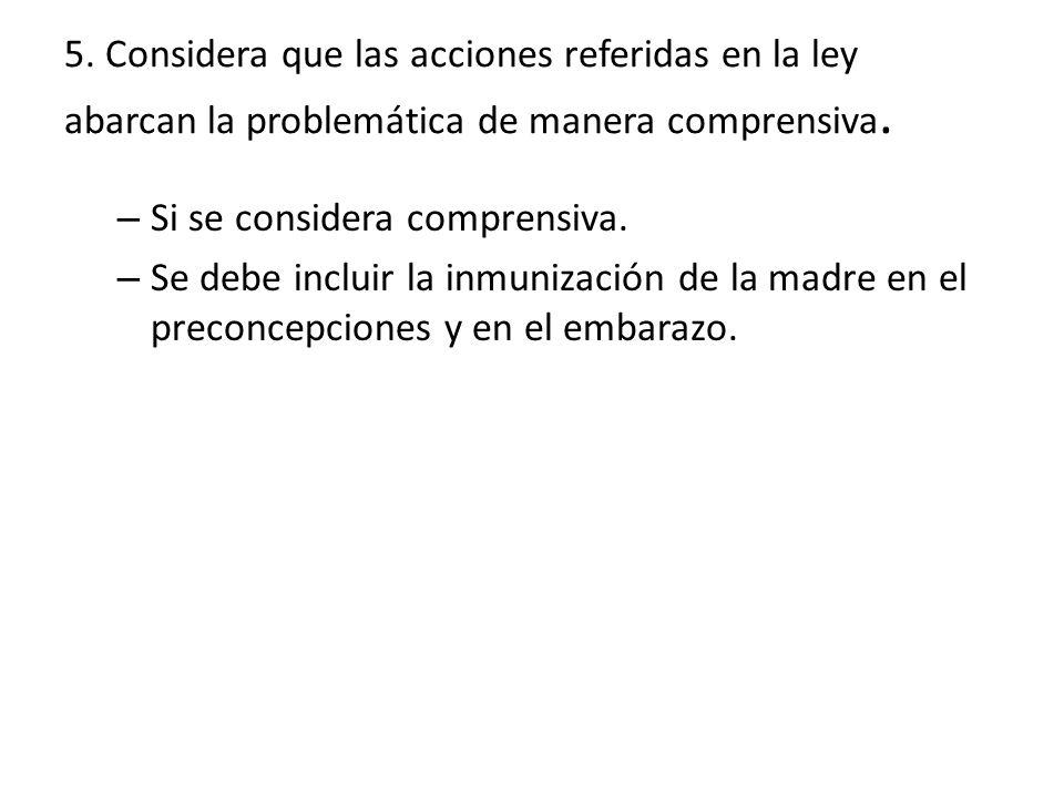 5. Considera que las acciones referidas en la ley abarcan la problemática de manera comprensiva. – Si se considera comprensiva. – Se debe incluir la i