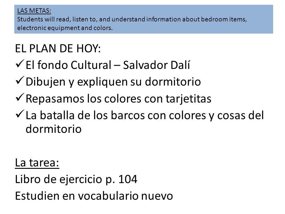 EL PLAN DE HOY: El fondo Cultural – Salvador Dalí Dibujen y expliquen su dormitorio Repasamos los colores con tarjetitas La batalla de los barcos con colores y cosas del dormitorio La tarea: Libro de ejercicio p.