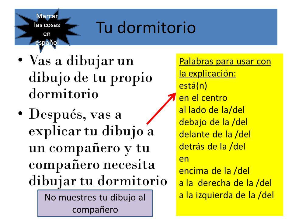 Tu dormitorio Vas a dibujar un dibujo de tu propio dormitorio Después, vas a explicar tu dibujo a un compañero y tu compañero necesita dibujar tu dormitorio Palabras para usar con la explicación: está(n) en el centro al lado de la/del debajo de la /del delante de la /del detrás de la /del en encima de la /del a la derecha de la /del a la izquierda de la /del No muestres tu dibujo al compañero Marcar las cosas en español